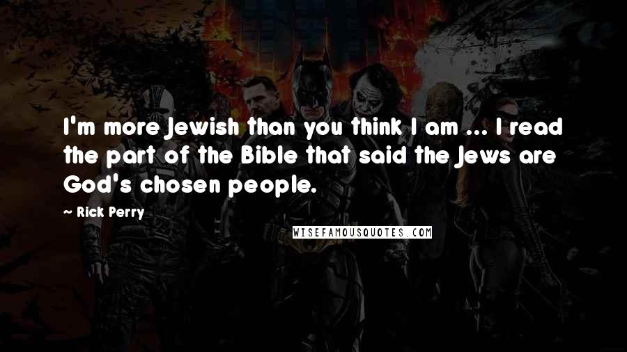 Rick Perry quotes: I'm more Jewish than you think I am ... I read the part of the Bible that said the Jews are God's chosen people.
