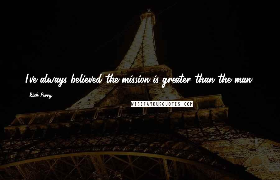 Rick Perry quotes: I've always believed the mission is greater than the man.