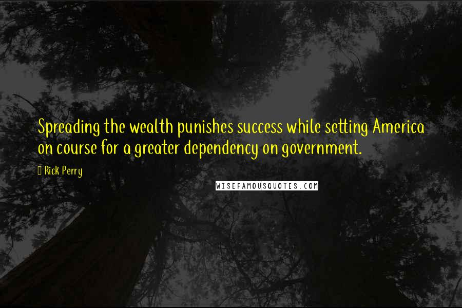 Rick Perry quotes: Spreading the wealth punishes success while setting America on course for a greater dependency on government.