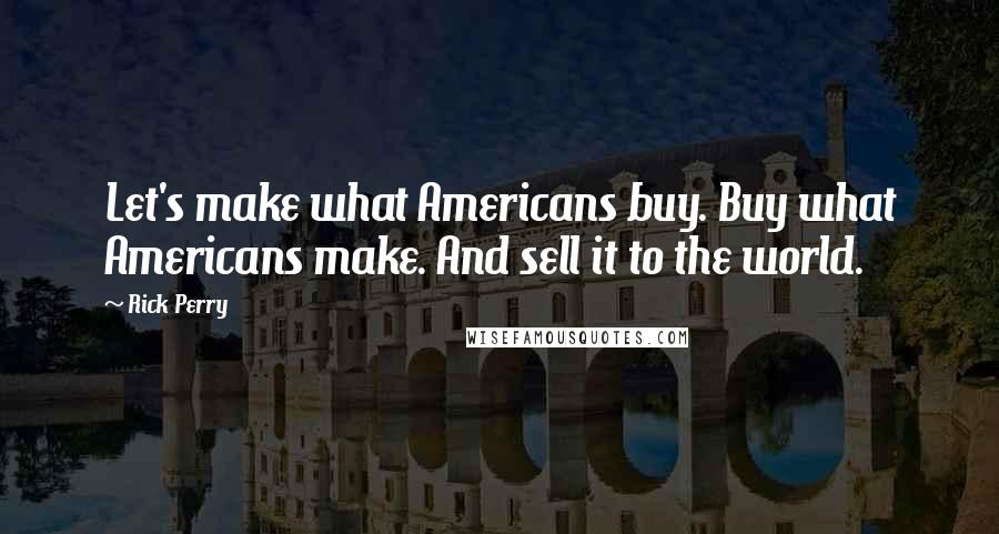 Rick Perry quotes: Let's make what Americans buy. Buy what Americans make. And sell it to the world.