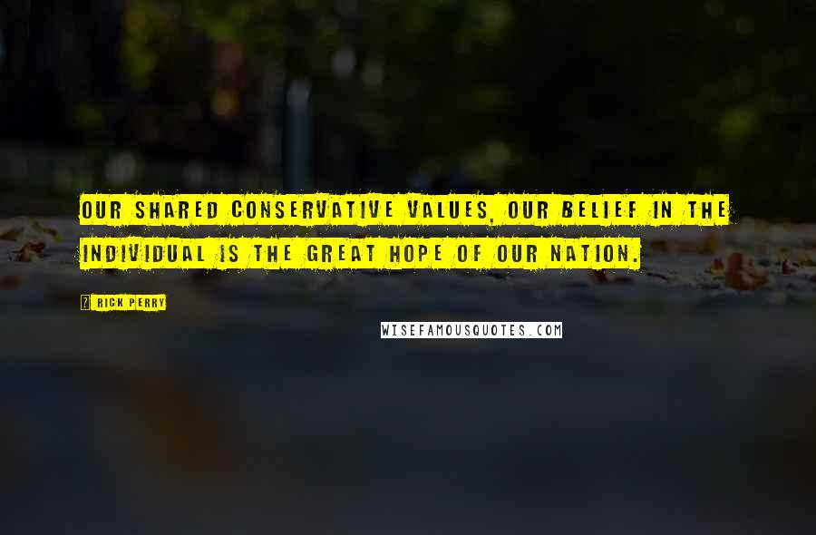 Rick Perry quotes: Our shared conservative values, our belief in the individual is the great hope of our nation.