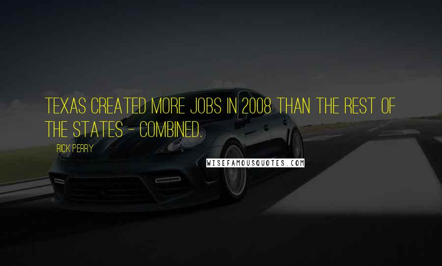 Rick Perry quotes: Texas created more jobs in 2008 than the rest of the states - combined.