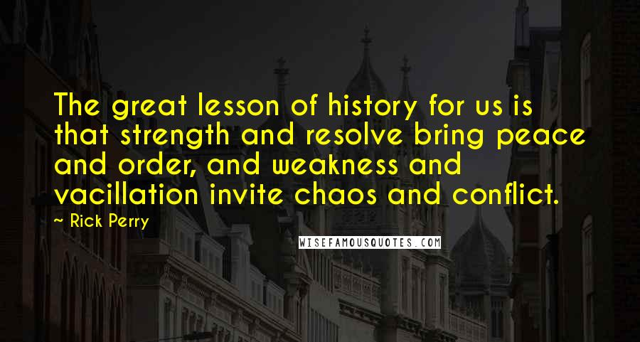 Rick Perry quotes: The great lesson of history for us is that strength and resolve bring peace and order, and weakness and vacillation invite chaos and conflict.