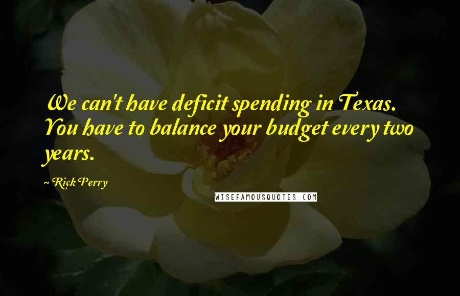 Rick Perry quotes: We can't have deficit spending in Texas. You have to balance your budget every two years.