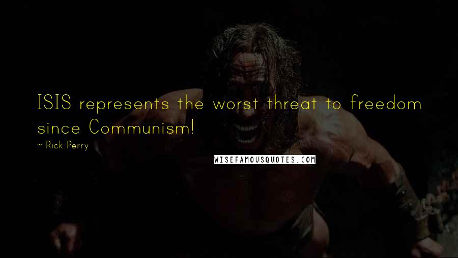 Rick Perry quotes: ISIS represents the worst threat to freedom since Communism!