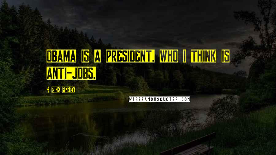 Rick Perry quotes: Obama is a president, who I think is anti-jobs.