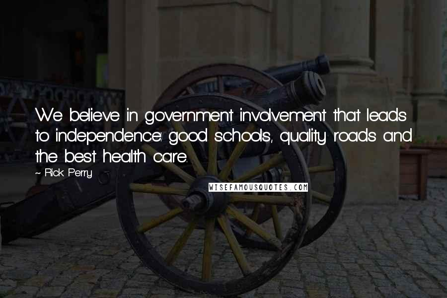 Rick Perry quotes: We believe in government involvement that leads to independence: good schools, quality roads and the best health care.