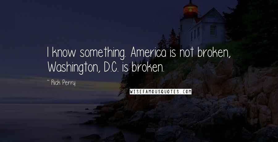 Rick Perry quotes: I know something. America is not broken, Washington, D.C. is broken.