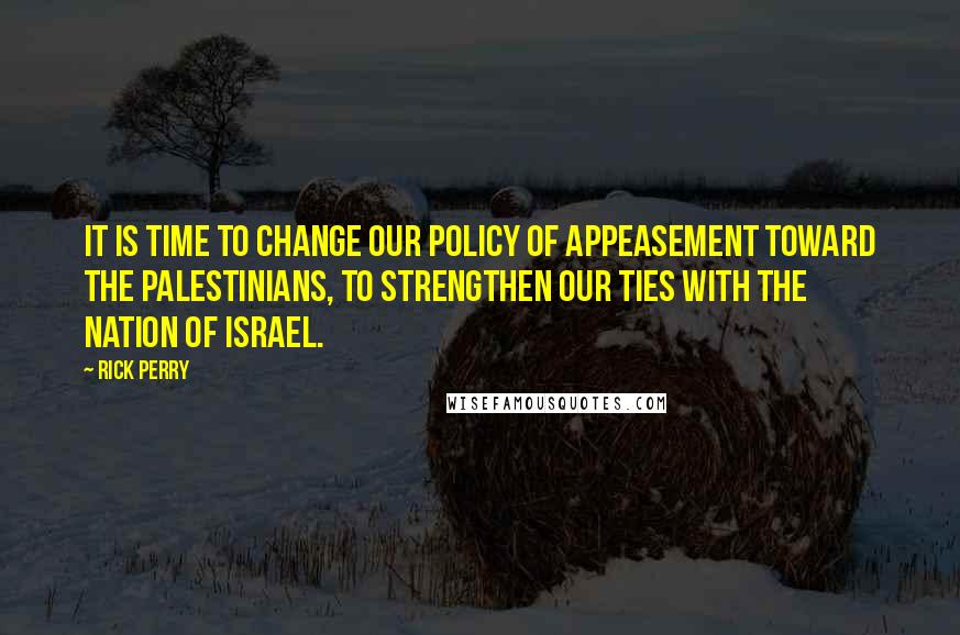 Rick Perry quotes: It is time to change our policy of appeasement toward the Palestinians, to strengthen our ties with the nation of Israel.