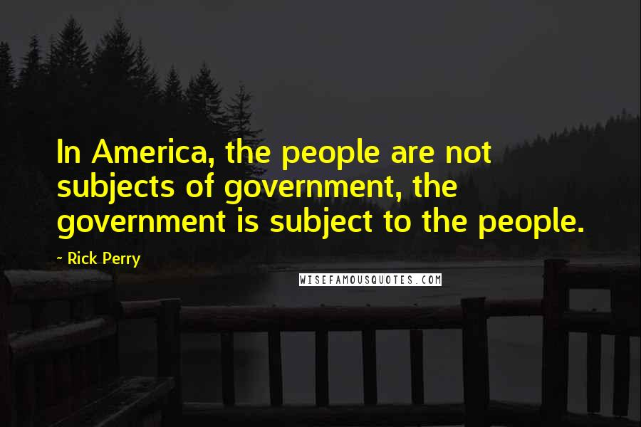Rick Perry quotes: In America, the people are not subjects of government, the government is subject to the people.