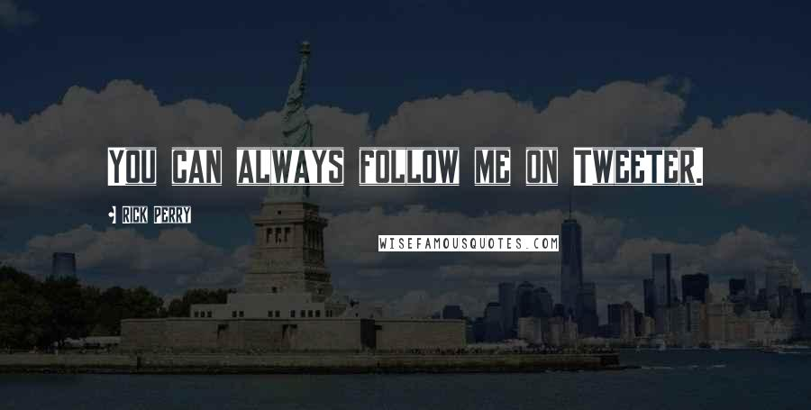 Rick Perry quotes: You can always follow me on Tweeter.