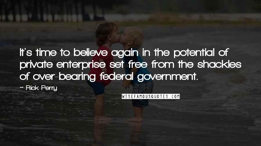 Rick Perry quotes: It's time to believe again in the potential of private enterprise set free from the shackles of over-bearing federal government.