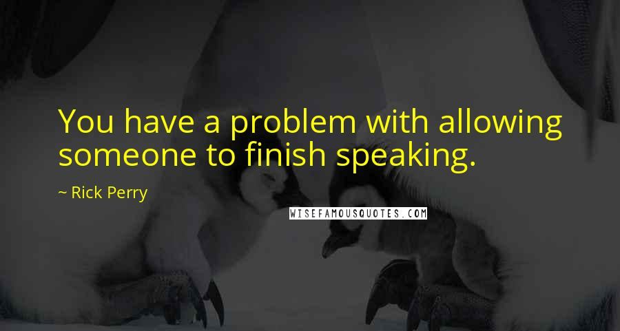 Rick Perry quotes: You have a problem with allowing someone to finish speaking.