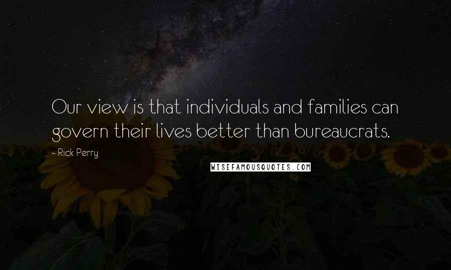 Rick Perry quotes: Our view is that individuals and families can govern their lives better than bureaucrats.