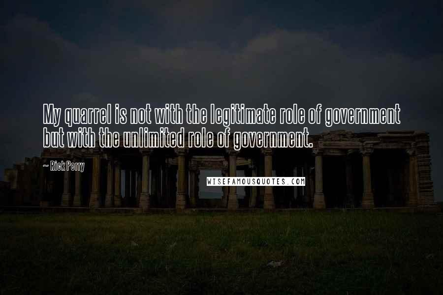 Rick Perry quotes: My quarrel is not with the legitimate role of government but with the unlimited role of government.