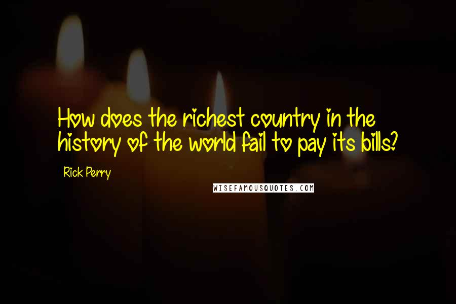 Rick Perry quotes: How does the richest country in the history of the world fail to pay its bills?