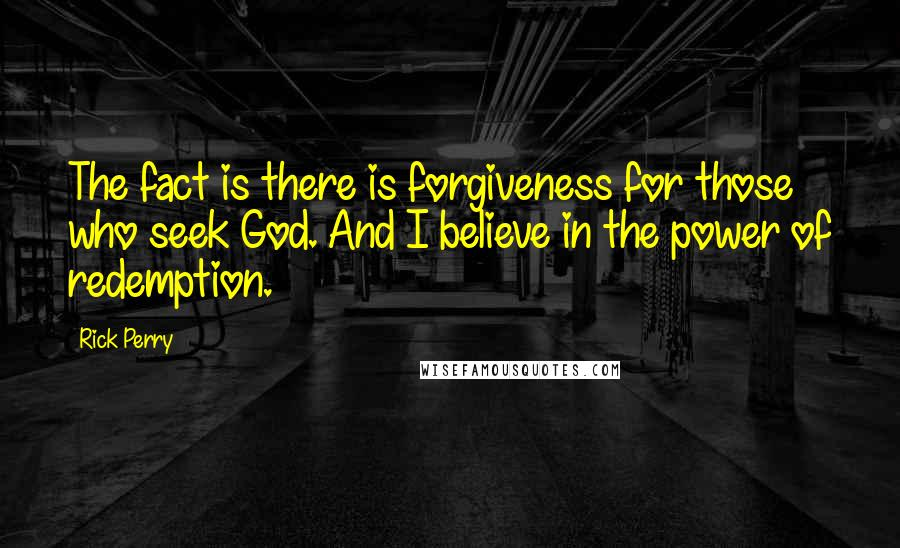 Rick Perry quotes: The fact is there is forgiveness for those who seek God. And I believe in the power of redemption.