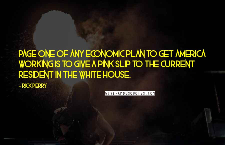 Rick Perry quotes: Page one of any economic plan to get America working is to give a pink slip to the current resident in the White House.