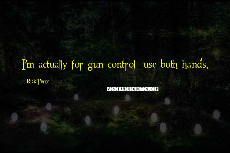 Rick Perry quotes: I'm actually for gun control use both hands.