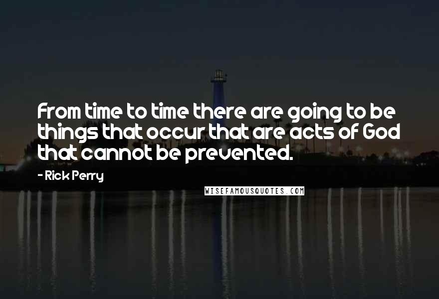 Rick Perry quotes: From time to time there are going to be things that occur that are acts of God that cannot be prevented.
