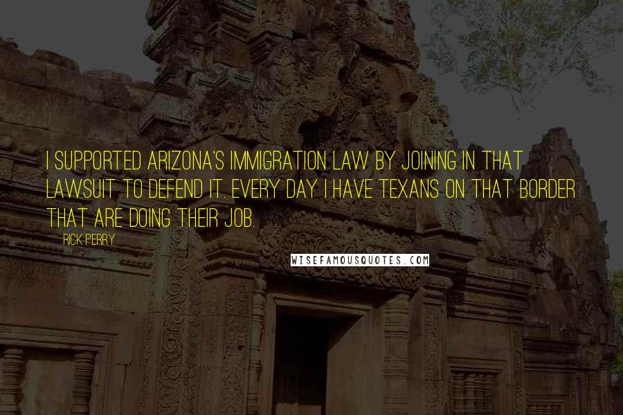 Rick Perry quotes: I supported Arizona's immigration law by joining in that lawsuit to defend it. Every day I have Texans on that border that are doing their job.