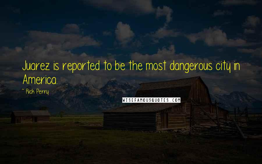 Rick Perry quotes: Juarez is reported to be the most dangerous city in America.