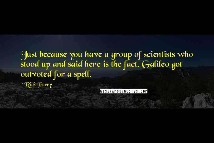 Rick Perry quotes: Just because you have a group of scientists who stood up and said here is the fact. Galileo got outvoted for a spell.