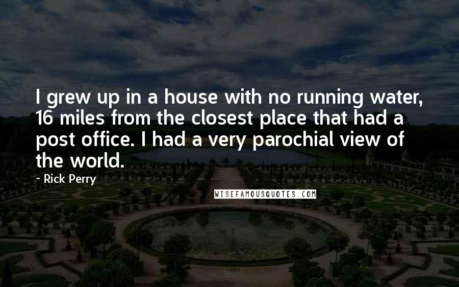 Rick Perry quotes: I grew up in a house with no running water, 16 miles from the closest place that had a post office. I had a very parochial view of the world.