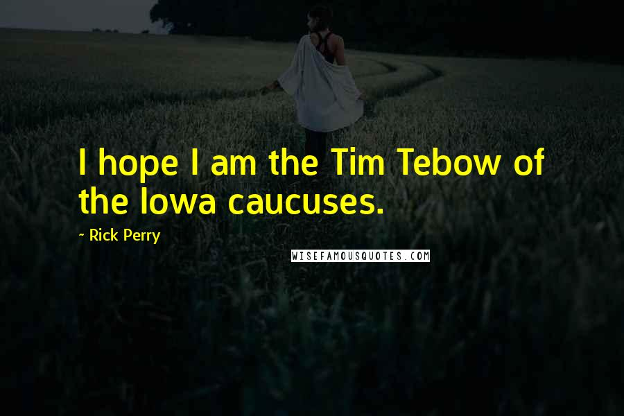 Rick Perry quotes: I hope I am the Tim Tebow of the Iowa caucuses.