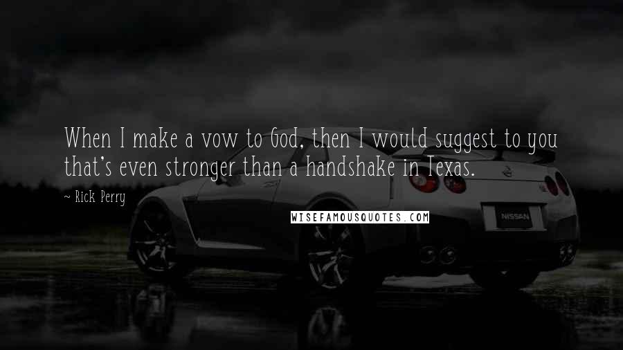 Rick Perry quotes: When I make a vow to God, then I would suggest to you that's even stronger than a handshake in Texas.