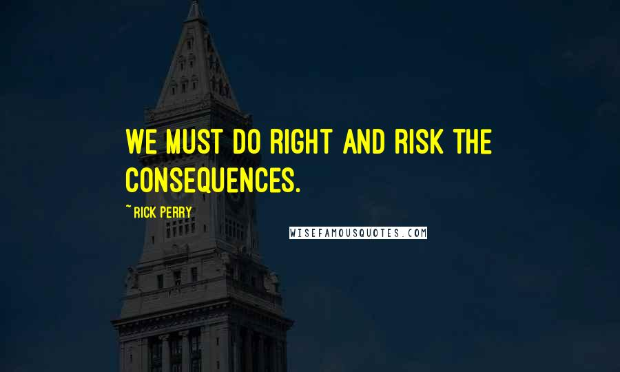 Rick Perry quotes: We must do right and risk the consequences.