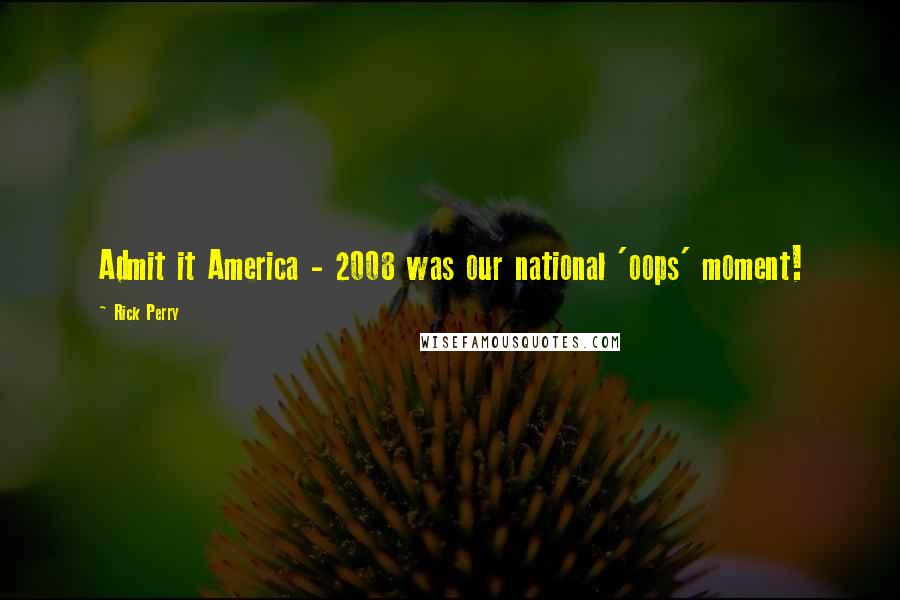 Rick Perry quotes: Admit it America - 2008 was our national 'oops' moment!
