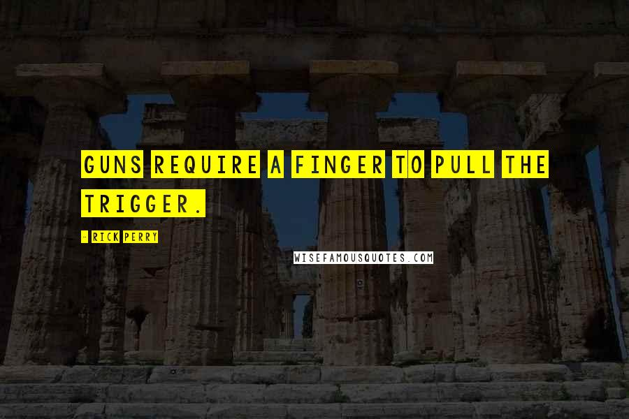 Rick Perry quotes: Guns require a finger to pull the trigger.