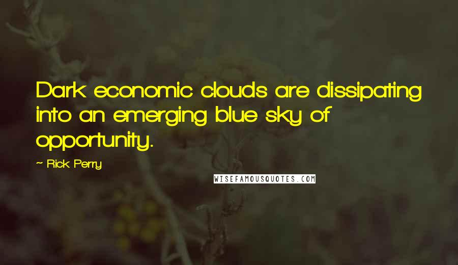 Rick Perry quotes: Dark economic clouds are dissipating into an emerging blue sky of opportunity.