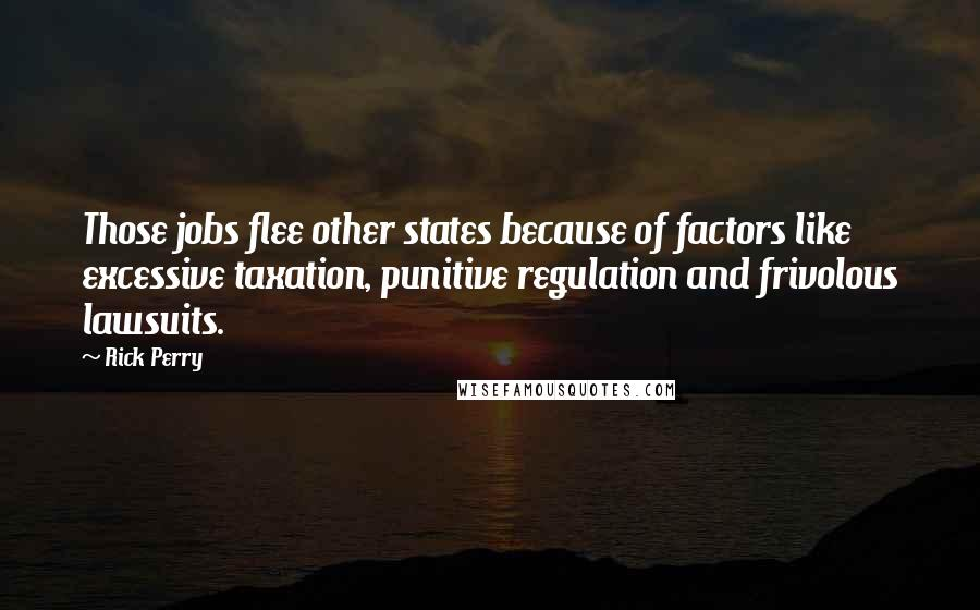 Rick Perry quotes: Those jobs flee other states because of factors like excessive taxation, punitive regulation and frivolous lawsuits.