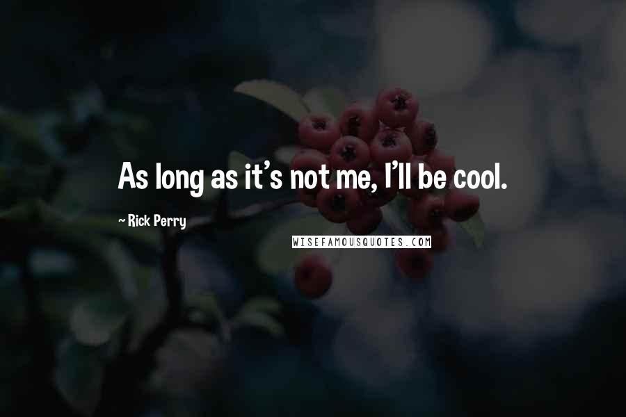 Rick Perry quotes: As long as it's not me, I'll be cool.
