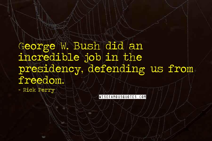 Rick Perry quotes: George W. Bush did an incredible job in the presidency, defending us from freedom.