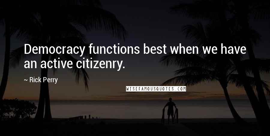 Rick Perry quotes: Democracy functions best when we have an active citizenry.