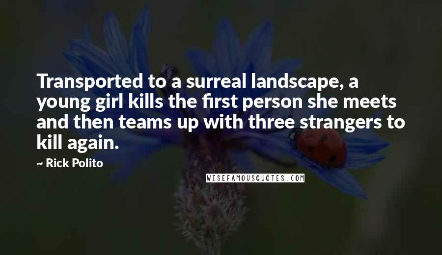 Rick Polito quotes: Transported to a surreal landscape, a young girl kills the first person she meets and then teams up with three strangers to kill again.