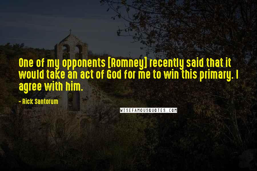 Rick Santorum quotes: One of my opponents [Romney] recently said that it would take an act of God for me to win this primary. I agree with him.