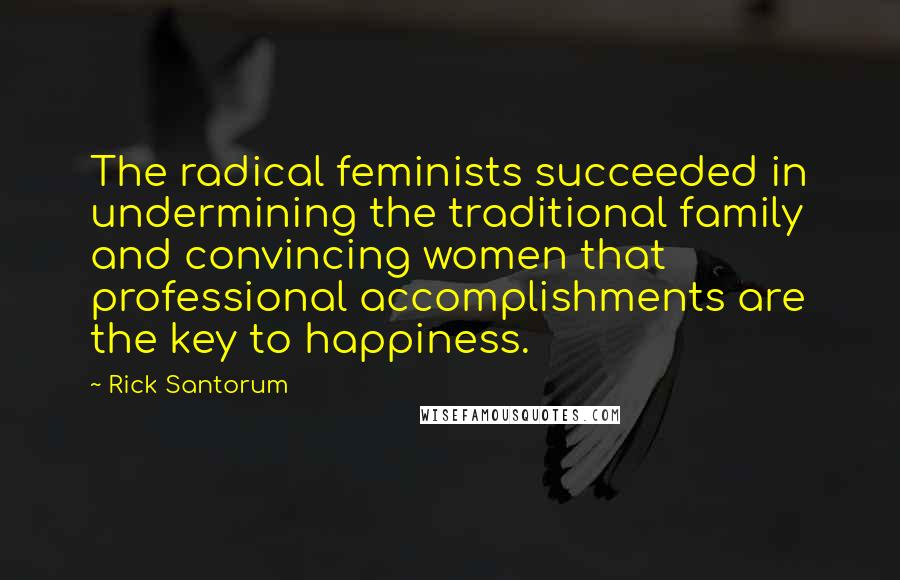 Rick Santorum quotes: The radical feminists succeeded in undermining the traditional family and convincing women that professional accomplishments are the key to happiness.