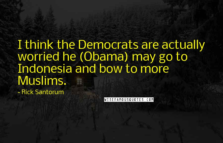 Rick Santorum quotes: I think the Democrats are actually worried he (Obama) may go to Indonesia and bow to more Muslims.
