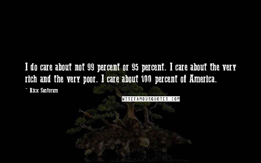 Rick Santorum quotes: I do care about not 99 percent or 95 percent. I care about the very rich and the very poor. I care about 100 percent of America.