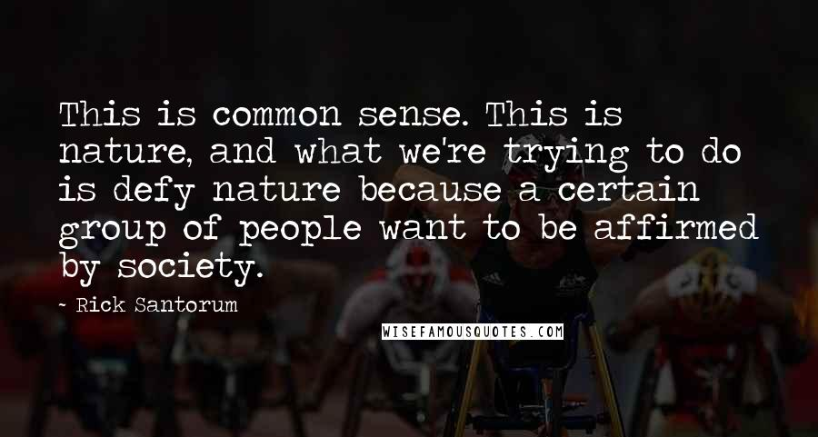 Rick Santorum quotes: This is common sense. This is nature, and what we're trying to do is defy nature because a certain group of people want to be affirmed by society.