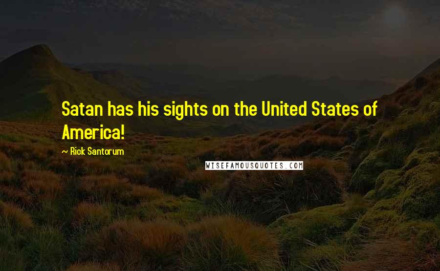 Rick Santorum quotes: Satan has his sights on the United States of America!