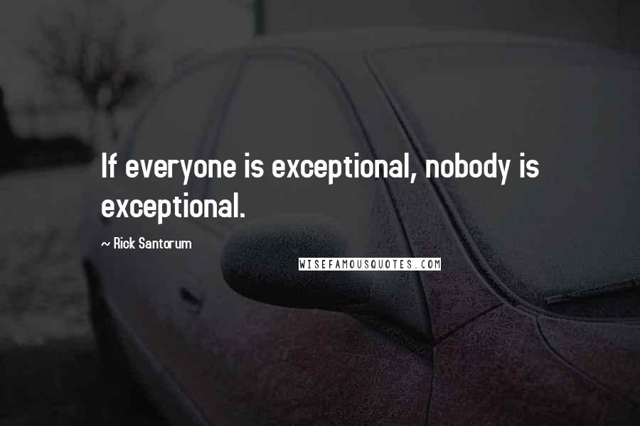 Rick Santorum quotes: If everyone is exceptional, nobody is exceptional.