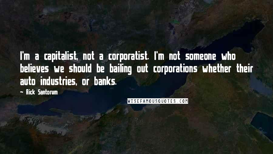 Rick Santorum quotes: I'm a capitalist, not a corporatist. I'm not someone who believes we should be bailing out corporations whether their auto industries, or banks.