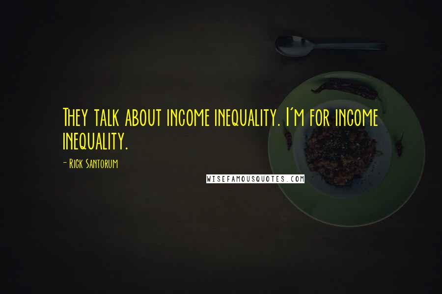 Rick Santorum quotes: They talk about income inequality. I'm for income inequality.