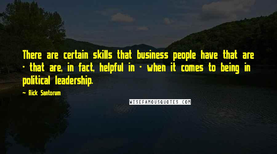 Rick Santorum quotes: There are certain skills that business people have that are - that are, in fact, helpful in - when it comes to being in political leadership.