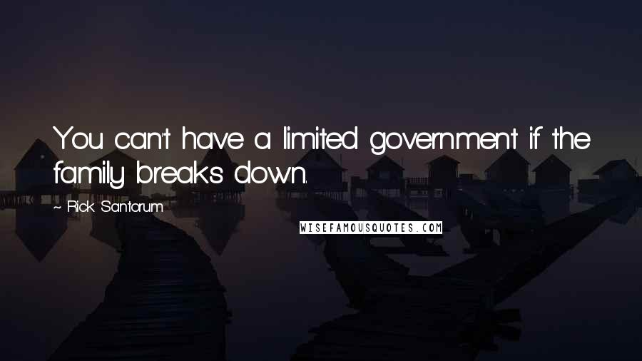 Rick Santorum quotes: You can't have a limited government if the family breaks down.